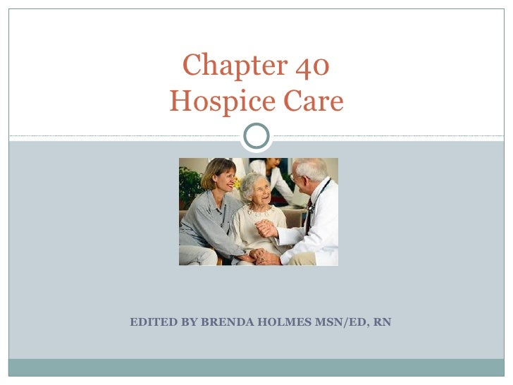 EDITED BY BRENDA HOLMES MSN/ED, RN Chapter 40 Hospice Care