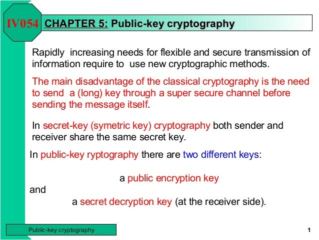 IV054 CHAPTER 5: Public-key cryptography Rapidly increasing needs for flexible and secure transmission of information requ...