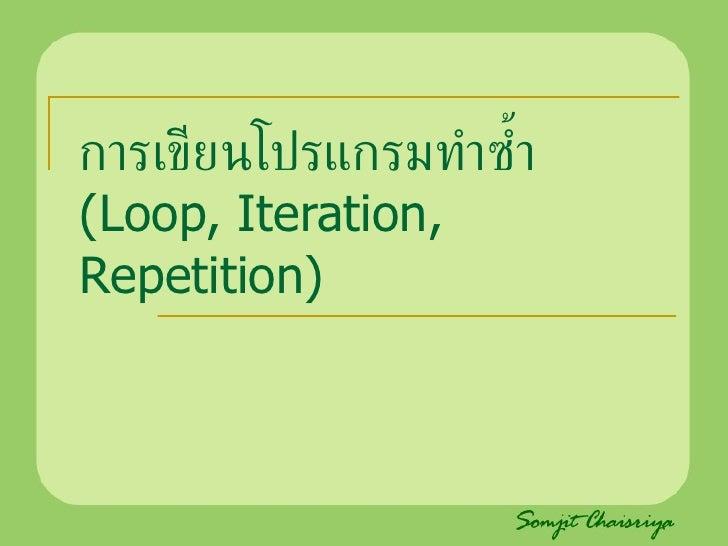 การเขียนโปรแกรมทำซ้ำ  (Loop, Iteration, Repetition)