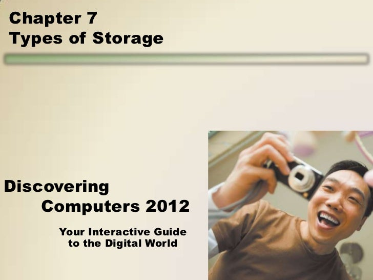 Chapter 7Types of StorageDiscovering    Computers 2012     Your Interactive Guide      to the Digital World