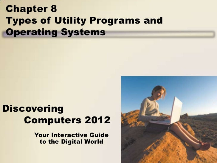 Chapter 8Types of Utility Programs andOperating SystemsDiscovering    Computers 2012     Your Interactive Guide      to th...