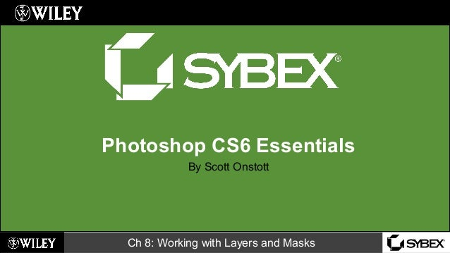 Ch 8: Working with Layers and Masks Photoshop CS6 Essentials By Scott Onstott