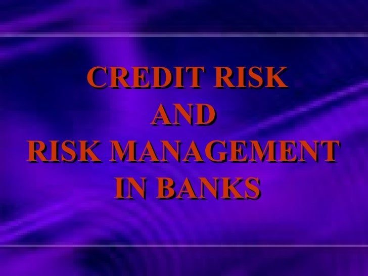 CREDIT RISK AND  RISK MANAGEMENT  IN BANKS
