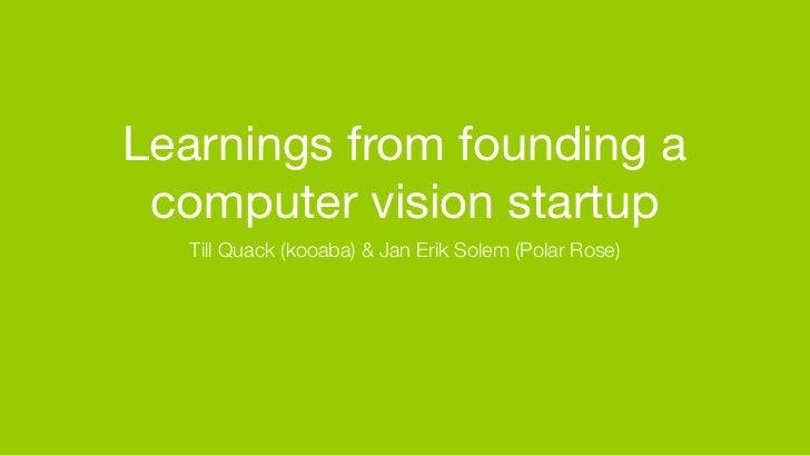 Learnings from founding a computer vision startup  Till Quack (kooaba) & Jan Erik Solem (Polar Rose)