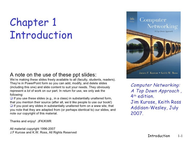 Chapter 1 Introduction Computer Networking: A Top Down Approach , 4 th  edition.  Jim Kurose, Keith Ross Addison-Wesley, J...