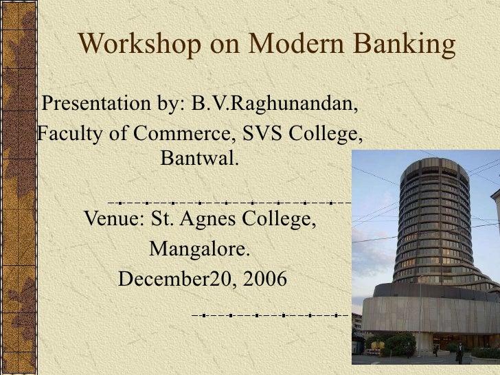 Workshop on Modern Banking Presentation by: B.V.Raghunandan, Faculty of Commerce, SVS College, Bantwal. Venue: St. Agnes C...