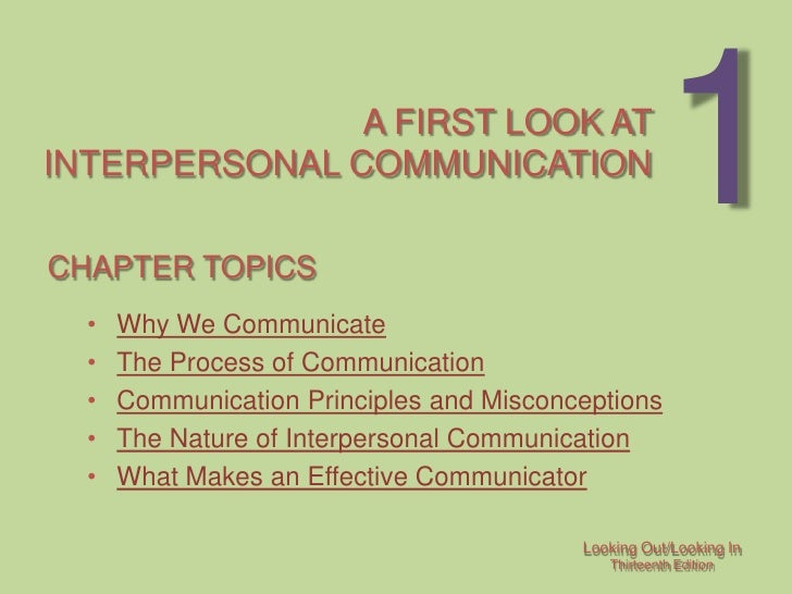 A FIRST LOOK AT INTERPERSONAL COMMUNICATION  CHAPTER TOPICS                                                       1   •   ...