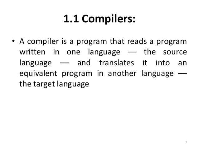 1.1 Compilers: • A compiler is a program that reads a program written in one language –– the source language –– and transl...