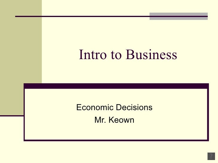 Intro to Business Economic Decisions Mr. Keown