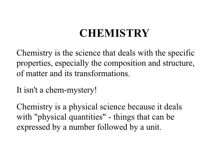 CHEMISTRY Chemistry is the science that deals with the specific properties, especially the composition and structure, of m...