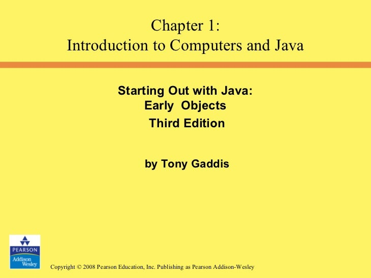 Starting Out with Java:  Early  Objects  Third Edition by Tony Gaddis Chapter 1: Introduction to Computers and Java