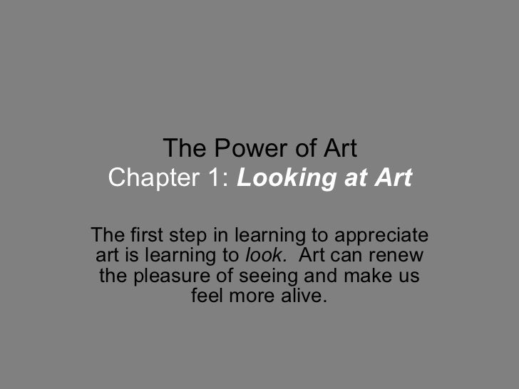 The Power of Art Chapter 1:   Looking at Art The first step in learning to appreciate art is learning to  look.   Art can ...