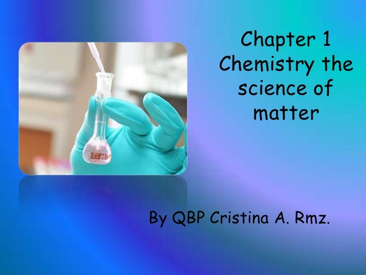 Chapter 1 Chemistrythescience of matter<br />By QBP Cristina A. Rmz.<br />
