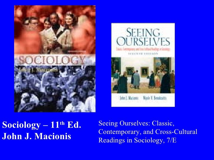 Sociology – 11 th  Ed. John J. Macionis Seeing Ourselves: Classic, Contemporary, and Cross-Cultural Readings in Sociology,...
