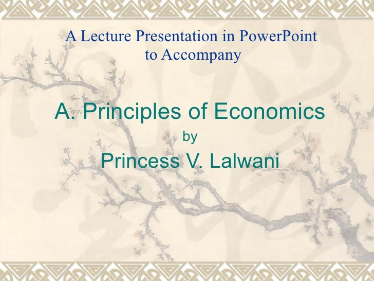 A Lecture Presentation in PowerPoint  to Accompany A. Principles of Economics by Princess V. Lalwani