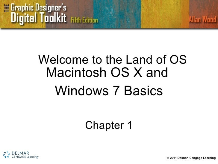 Welcome to the Land of OS Macintosh OS X and  Windows 7 Basics Chapter 1 © 2011 Delmar, Cengage Learning