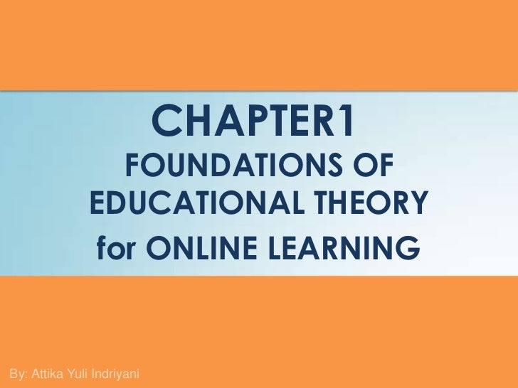 CHAPTER1                  FOUNDATIONS OF               EDUCATIONAL THEORY                for ONLINE LEARNINGBy: Attika Yul...
