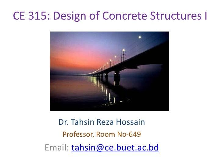 CE 315: Design of Concrete Structures I         Dr. Tahsin Reza Hossain          Professor, Room No-649      Email: tahsin...