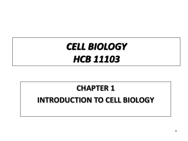 CELL BIOLOGY       HCB 11103        CHAPTER 1INTRODUCTION TO CELL BIOLOGY                               1