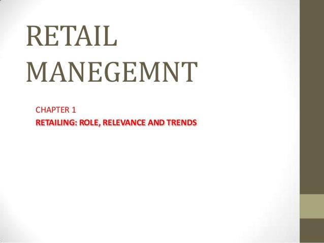 RETAILMANEGEMNTCHAPTER 1RETAILING: ROLE, RELEVANCE AND TRENDS