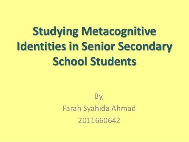 Studying Metacognitive Identities in Senior Secondary School Students By, Farah Syahida Ahmad 2011660642