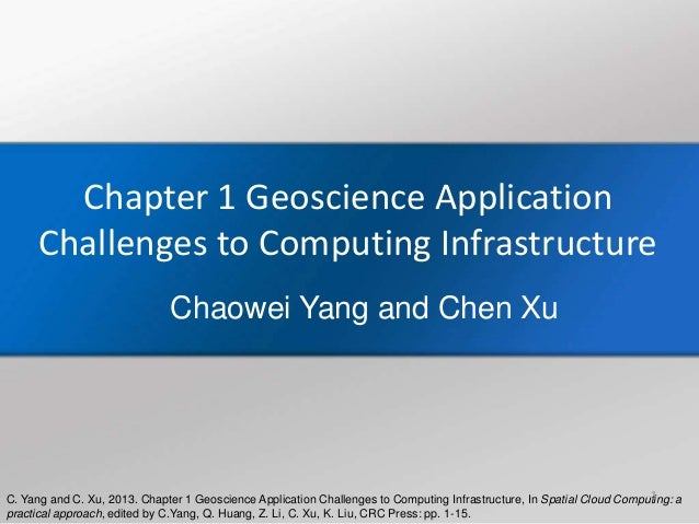 C. Yang and C. Xu, 2013. Chapter 1 Geoscience Application Challenges to Computing Infrastructure, In Spatial Cloud Computi...