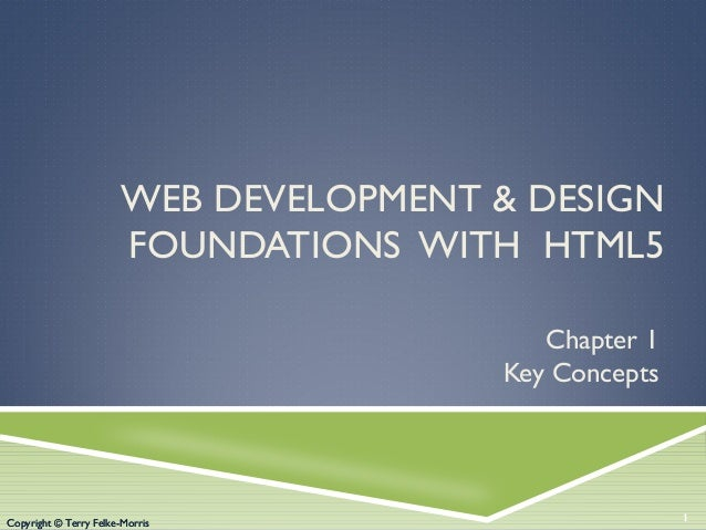 WEB DEVELOPMENT & DESIGN FOUNDATIONS WITH HTML5 Chapter 1 Key Concepts  Copyright © Terry Felke-Morris  1