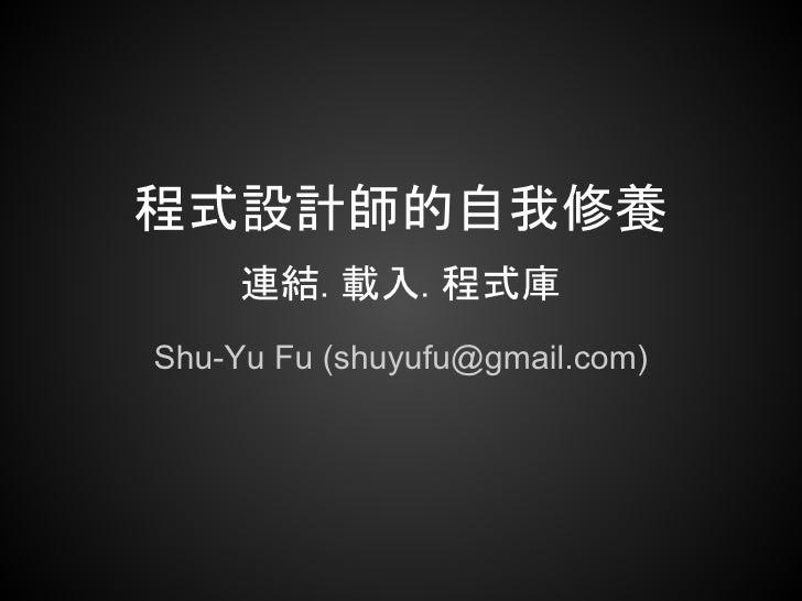 程式設計師的自我修養     連結. 載入. 程式庫Shu-Yu Fu (shuyufu@gmail.com)