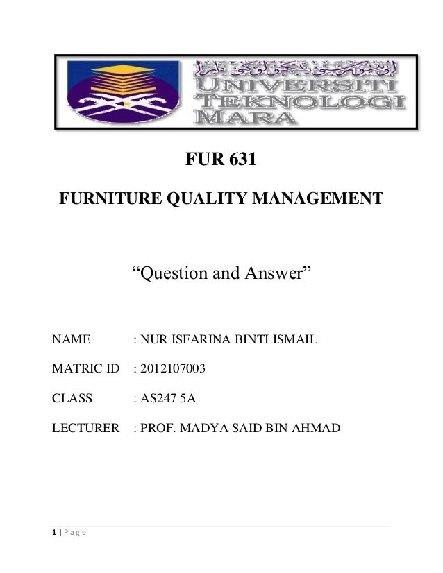 "1 | P a g e FUR 631 FURNITURE QUALITY MANAGEMENT ""Question and Answer"" NAME : NUR ISFARINA BINTI ISMAIL MATRIC ID : 201210..."