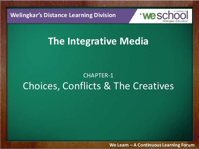 Welingkar's Distance Learning Division  The Integrative Media CHAPTER-1  Choices, Conflicts & The Creatives  We Learn – A ...