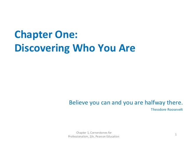 Chapter One: Discovering Who You Are Believe you can and you are halfway there. Theodore Roosevelt Chapter 1, Cornerstones...