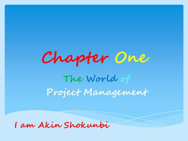 Chapter One        The World of     Project ManagementI am Akin Shokunbi