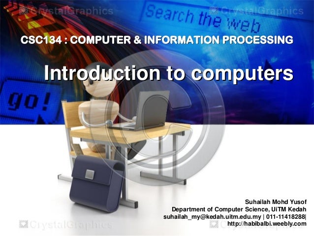 CSC134 : COMPUTER & INFORMATION PROCESSING  Introduction to computers  Suhailah Mohd Yusof Department of Computer Science,...