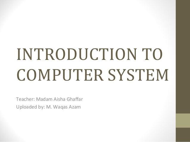 INTRODUCTION TO COMPUTER SYSTEM Teacher: Madam Aisha Ghaffar Uploaded by: M. Waqas Azam