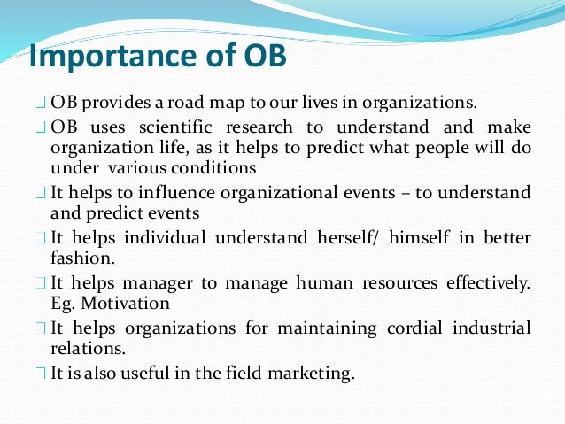 the objectives and significance of organizational behavior in the workplace Need to understand workplace beliefs, underlying assumptions, interests, experiences, upbringing, and habits that create a person's behavior culture is the interaction of employees in meetings, and the way in which people collaborate, speak volumes about your organizational culture.