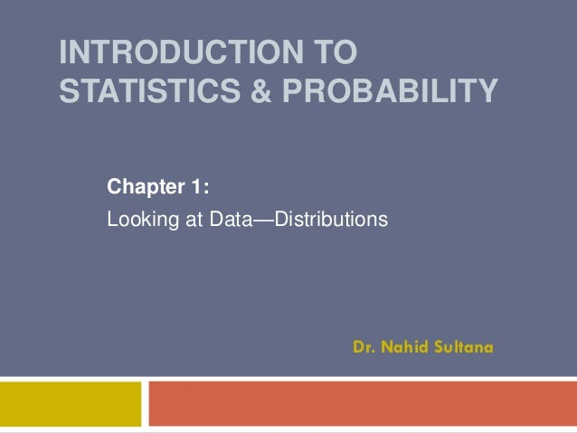 INTRODUCTION TO STATISTICS & PROBABILITY Chapter 1: Looking at Data—Distributions  Dr. Nahid Sultana