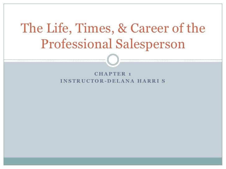 Chapter 1<br />Instructor-DelanaHarri s<br />The Life, Times, & Career of the Professional Salesperson<br />