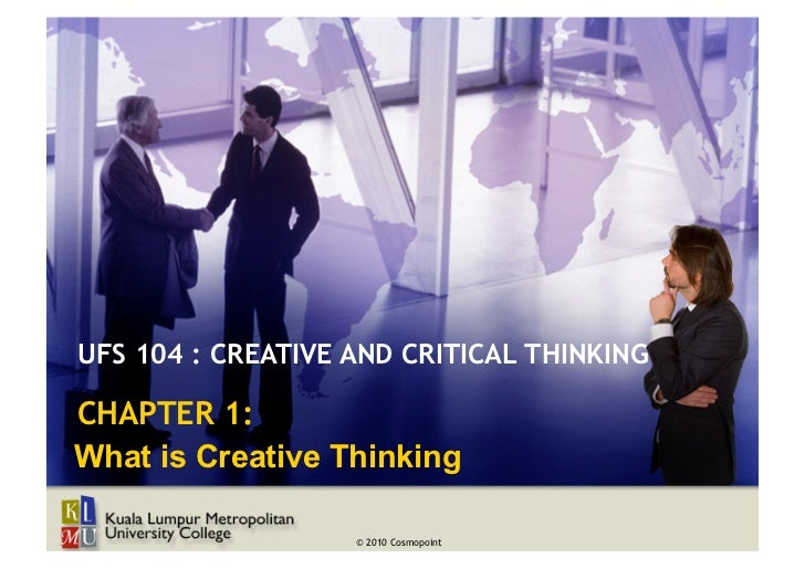 UFS 104 : CREATIVE AND CRITICAL THINKINGCHAPTER 1:What is Creative Thinking                   © 2010 Cosmopoint