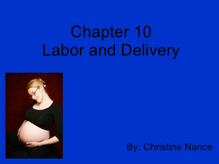 Chapter 10 Labor and Delivery By: Christine Nance