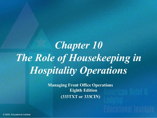 © 2009, Educational Institute Chapter 10 The Role of Housekeeping in Hospitality Operations Managing Front Office Operatio...