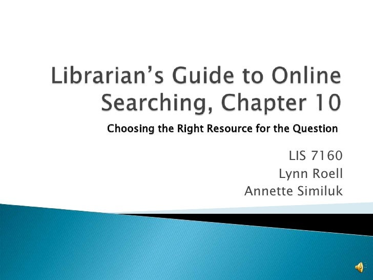 Librarian's Guide to Online Searching, Chapter 10<br />Choosing the Right Resource for the Question<br />LIS 7160<br />Lyn...