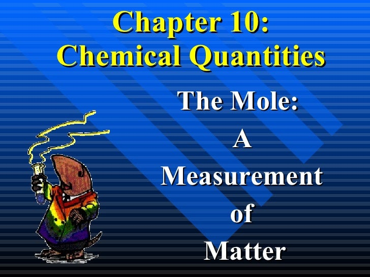 Chapter 10: Chemical Quantities The Mole:  A  Measurement  of  Matter