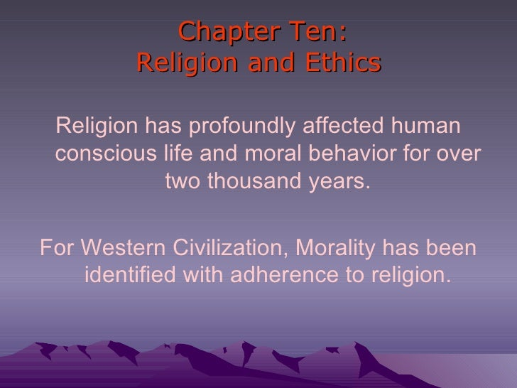 Chapter Ten: Religion and Ethics <ul><li>Religion has profoundly affected human conscious life and moral behavior for over...