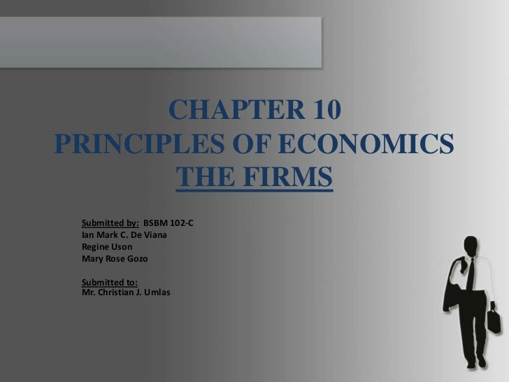 CHAPTER 10PRINCIPLES OF ECONOMICS       THE FIRMS Submitted by: BSBM 102-C Ian Mark C. De Viana Regine Uson Mary Rose Gozo...