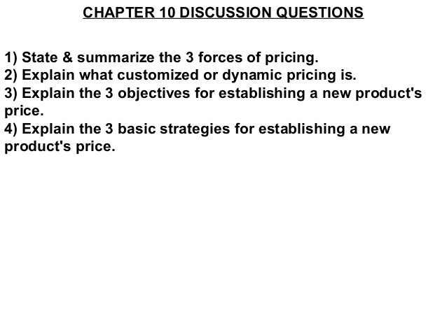 CHAPTER 10 DISCUSSION QUESTIONS1) State & summarize the 3 forces of pricing.2) Explain what customized or dynamic pricing ...