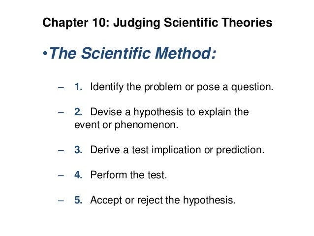 Chapter 10: Judging Scientific Theories  •The Scientific Method: – 1. Identify the problem or pose a question. – 2. Devise...