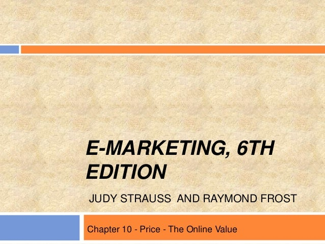 E-MARKETING, 6TH EDITION JUDY STRAUSS AND RAYMOND FROST Chapter 10 - Price - The Online Value