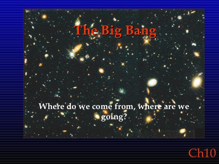 The Big Bang Where do we come from, where are we going?