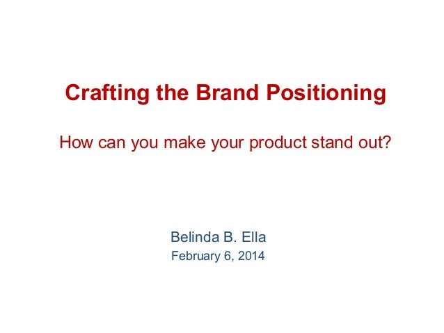 Crafting the Brand Positioning How can you make your product stand out?  Belinda B. Ella February 6, 2014