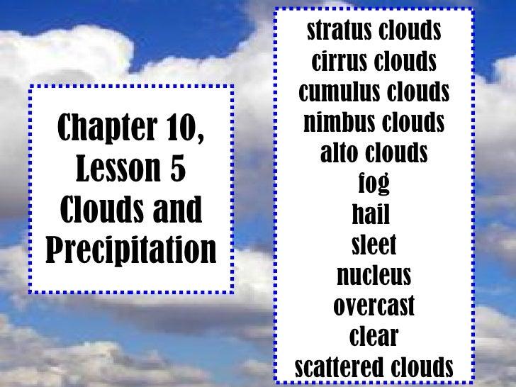 Chapter 10, Lesson 5 Clouds and Precipitation stratus clouds cirrus clouds cumulus clouds nimbus clouds alto clouds fog ha...